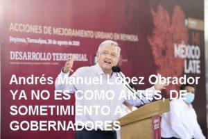 Andrés Manuel López Obrador  / YA NO ES COMO ANTES, DE  SOMETIMIENTO A GOBERNADORES