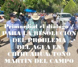 Primordial el diálogo / PARA LA RESOLUCIÓN DEL PROBLEMA  DEL AGUA EN CHIHUAHUA: TOÑO MARTÍN DEL CAMPO